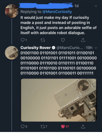"Memes, Selfie, and Tumblr: 1d  Replying to @MarsCuriosity  It would just make my day If curiosity  made a post and instead of posting in  English, it just posts an adorable selfie of  itself with adorable robot dialogue.  Curiosity Rover @MarsCurio... .19h v  01001100 01101001 01101011 01100101  00100000 01101101 01111001 00100000  01110000 01110010 01101111 01100110  01101001 01101100 01100101 00100000  5  7  97 supernatural-demigod:  positive-memes:  Good robots still exist  The best part is that it's saying ""Like my profile pic?""  Which I find is the most adorable thing ever"