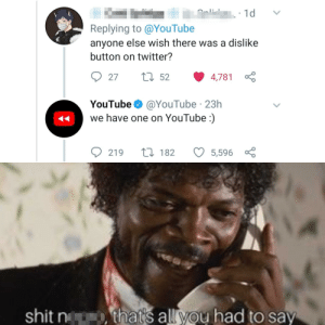 It wasn't bad, just lame: 1d  Replying to @YouTube  anyone else wish there was a dislike  button on twitter?  27 52  27  4,781  YouTube O @YouTube · 23h  we have one on YouTube :)  27 182  219  5,596  shit n  that's all you had to say It wasn't bad, just lame