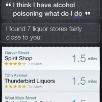 MY BLOOD IS ON YOUR HANDS, SIRI.: I think I have alcohol  poisoning what do do 99  I found 7 liquor stores fairly  close to you:  Garver Street  1.5  Spirit Shop  miles  yt yt 1 review  12th Avenue  Thunderbird Liquors  1.5  tr tryt 1 review  miles  West Main Street MY BLOOD IS ON YOUR HANDS, SIRI.