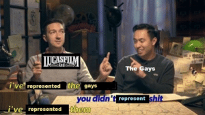 n0ts0sane:  I'm not salty…not at all: 1Dablia  LUCASFILM  Ltde  The Gays  i've represented the gays  you didn't represent shit  j've represented them n0ts0sane:  I'm not salty…not at all