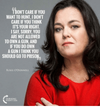 Memes, Sorry, and Prison: 1DON'T CARE IF YOU  WANT TO HUNT, I DONT  CARE IF YOU THINK  ITS YOUR RIGHT  ISAY, SORRY, YOU  ARE NOT ALLOWED  TO OWN A GUN, AND  IF YOU DO OWN  A GUN I THINK YOU  SHOULD GO TO PRISON  ROSIE O'DONNELL  TURNING  POINT USA Like if you think she should go to prison!