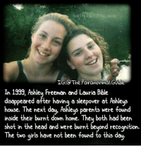 Creepy, Girls, and Head: 1G:eTHE paranormaLGuID  IG:o The Paranormal Guide  In 1999, Ashley Freeman and Lauria Bible  disappeared after having a sleepover at Ashleys  house. The next day, Ashleys parents were found  ey Freeman and Lauria bi  ouse. The ext däy AShlèys pârents were toun  inside their burnt down home. Theu both had been  shot in the head and were burnt beuond recoqnition.  Th .  e two girls have not been tound to this day Follow @the.paranormal.guide for more! ________________________________ . . . . HASHTAGS BELOW IGNORE . . . . . . _________________________________ scary creepy gore horrormovie blood horrorfan love horrorjunkie ahs twd horror supernatural horroraddict makeup murder spooky terror creepypasta evil metal bloody follow paranormal ghost haunted me serialkiller like4like deepweb