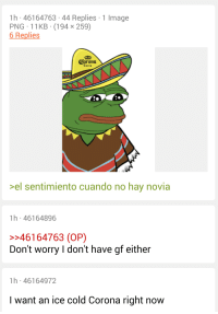Image, Cold, and Mexican: 1h 46164763 44 Replies 1 Image  PNG 11KB (194 x 259)  6 Replies  Corona  Evtra  >el sentimiento cuando no hay novia  1h 46164896  >>46164763 (OP)  Don't worry I don't have gf either  1h 46164972  I want an ice cold Corona right now