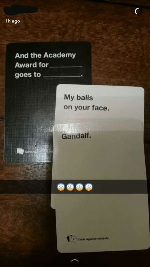 And that was the most awkward Wednesday Bilbo ever remembered.: 1h ago  And the Academy  Award for  goes to  My balls  on your face.  Gandalf.  1 Cards Against Humanity And that was the most awkward Wednesday Bilbo ever remembered.