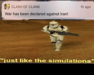 "Not like the simulations: 1h ago  CLASH OF CLANS  War has been declared against Iran!  ""just like the simulations"" Not like the simulations"