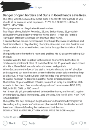 Abc, Alive, and Being Alone: 1h ago  Danger of open borders and Guns in Good hands save lives  This story won't be covered by media since it doesn't fit their agenda so you  should all be aware of what happened. 11 YR OLD SHOOTS ILLEGALS  BUTTE, MONTANA  Shotgun preteen vs. Illegal alien Home Invaders.  Two illegal aliens, Ralphel Resindez, 23, and Enrico Garza, 26, probably  believed they would easily overpower home-alone 11-year-old Patricia  Harrington after her father had left their two-story home.  It seems the two crooks never learned two things: they were in Montana and  Patricia had been a clay-shooting champion since she was nine.Patricia was  in her upstairs room when the two men broke through the front door of the  house  She quickly ran to her father's room and grabbed his 12-gauge Mossberg 500  shotgun.  Resindez was the first to get up to the second floor only to be the first to  catch a near point blank blast of buckshot from the 11-year-old's knee-crouch  aim. He suffered fatal wounds to his abdomen and genitals.  When Garza ran to the foot of the stairs, he took a blast to the left shoulder  and staggered out into the street where he bled to death before medical help  could arrive, It was found out later that Resindez was armed with a stolen  45-caliber handgun he took from another home invasion robbery  That victim, 50-year-old David O'Burien, was not so lucky. He died from stab  wounds to the chest. Ever wonder why good stuff never makes NBC, CBS,  PBS, MSNBC, CNN, or ABC news?  An 11 year old girl, properly trained, defended her home, and herself...against  two murderous, illegal immigrants...and she wins. She is still alive. Now THAT  is Gun Control!  Thought for the day; calling an illegal alien an 'undocumented immigrant' is  like calling a drug dealer an unlicensed pharmacist. I like this kind of e-mail!  American citizens defending themselves and their homes  BEING A TRUE AMERICAN, I THINK YOU'LL PASS THIS ON! - copied  Posted 1h ago to  5 37  Thank NextDoor post by a neighbor. When asked for sources, he cited Stormfront- an openly neo-Nazi, white pride conspiracy site. Got pissed when the whole neighborhood shit on him after proving his story was bullshit.