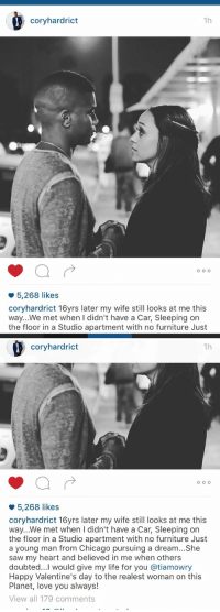 Furniture, Studio Apartments, and Studio Apartment: 1h  coryhardrict  O O O  5,268 likes  coryhardrict 16yrs later my wife still looks at me this  way...We met when I didn't have a Car, Sleeping on  the floor in a Studio apartment with no furniture Just   Cory hard  1h  O O O  5,268 likes  cory hardrict 16yrs later my wife still looks at me this  way.. We met when I didn't have a Car, Sleeping on  the floor in a Studio apartment with no furniture Just  a young man from Chicago pursuing a dream...She  saw my heart and believed in me when others  doubted...I would give my life for you atiamowry  Happy Valentine's day to the realest woman on this  Planet, love you always!  View all 179 comments Some women are willing to grow with a man, if that man is worth it.
