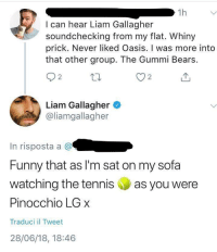 Funny, Oasis, and Bears: 1h  I can hear Liam Gallagher  soundchecking from my flat. Whiny  prick. Never liked Oasis. I was more into  that other group. The Gummi Bears  2  Liam Gallagher  @liamgallagher  In risposta a @  Funny that as I'm sat on my sofa  watching the tennis as you were  Pinocchio LG x  Traduci il Tweet  28/06/18, 18:46