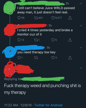 Teenage Angst at its finest: 1h  I still can't believe Juice WRLD passed  away man, it just doesn't feel real.  O 95  27457  6,577  2.1h  I cried 4 times yesterday and broke a  monitor cuz of it  13  . 1h  you need therapy low key  27  3  Replying to  Fuck therapy weed and punching shit is  my therapy  11:22 AM · 12/9/19 · Twitter for Android Teenage Angst at its finest