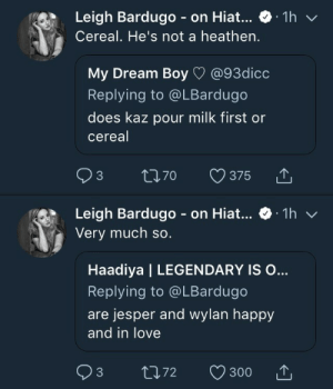 Love, Target, and Tumblr: 1h  Leigh Bardugo - on Hiat...  Cereal. He's not a heathen.  @93dicc  My Dream Boy  Replying to @LBardugo  does kaz pour milk first or  cereal  Q 3  L170  375  Leigh Bardugo on Hiat...  Very much so.  1h  V  Haadiya | LEGENDARY IS O...  Replying to @LBardugo  are jesper and wylan happy  and in love  t72  3  300 barrelrat:  also these tweets being in such quick succession made me laugh