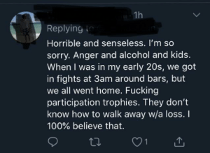 Young people commit murder because they receive too many participation trophy, apparently.: 1h  Replying t  Horrible and senseless. I'm so  sorry. Anger and alcohol and kids.  When I was in my early 20s, we got  in fights at 3am around bars, but  we all went home. Fucking  participation trophies. They don't  know how to walk away w/a loss. I  100% believe that. Young people commit murder because they receive too many participation trophy, apparently.