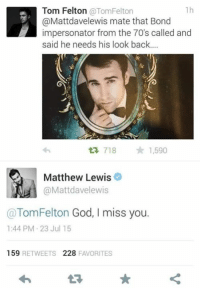 Impersonable: 1h  Tom Felton  @Tom Felton  @Mattdavelewis mate that Bond  impersonator from the 70's called and  said he needs his look back....  718  1,590  Matthew Lewis  @Matt davelewis  Tom Felton God, I miss you.  1:44 PM 23 Jul 15  159  RETWEETS  228  FAVORITES
