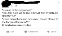 """partisan: 1hr.  runs up to the megaphone*  """"HILLARY SAID WE SHOULD BOMB THE SYRIAN AIR  FIELDS TOO""""  *drops megaphone and runs away, chased closely by  the Partisan DiscourseTM*  #Libertarianismintensifies  Like  Comment  Share"""
