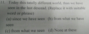 Facepalm, Today, and Word: 1I. Today this tatally different world, than we have  seen in the last descead. (Replace it with suitable  word or phrase)  (a) since we have seen (b) from what we have  seen  (c) from what we seen (d) None at these Actual question in a university admission exam's English section.