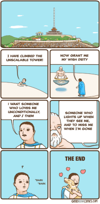 "Http, Deity, and Com: 1i101I  TmO  I HAVE CLIMBED THE  UNSCALABLE TOWER!  NOW GRANT ME  MY WISH DEITY  IWANT SOMEONE  WHO LOVES ME  UNCONDITIONALLY  AND I THEM  SOMEONE WHO  LIGHTS UP WHEN  THEY SEE ME,  AND TO MISS ME  WHEN I'M GONE  THE END  BARK  BARK  GOODBEARCOMICS.COM <p>One wish via /r/wholesomememes <a href=""http://ift.tt/2FrlsZ5"">http://ift.tt/2FrlsZ5</a></p>"