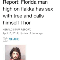 I didn't think I was capable of having an idol before this moment: Report: Florida man  high on flakka has sex  with tree and calls  himself Thor  HERALD STAFF REPORT,  April 15, 2015 Updated 2 hours ago  SHARE I didn't think I was capable of having an idol before this moment