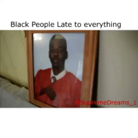 Black People Late to everything  Sudre meDreams  1 Lmaoo @supremedreams_1 too funny😂😂