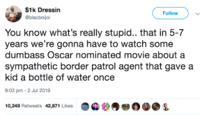 whyyoustabbedme:  I hate this: $1k Dressin  Follow  @blacboijoi  You know what's really stupid.. that in 5-7  years we're gonna have to watch some  dumbass Oscar nominated movie about a  sympathetic border patrol agent that gave a  kid a bottle of water once  9:03 pm 2 Jul 2019  10,249 Retweets 42,871 Likes whyyoustabbedme:  I hate this
