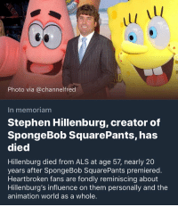 F: 1l  1l  Photo via @channelfred  In memoriam  Stephen Hillenburg, creator of  SpongeBob SquarePants, has  died  Hillenburg died from ALS at age 57, nearly 20  years after SpongeBob SquarePants premiered.  Heartbroken fans are fondly reminiscing about  Hillenburg's influence on them personally and the  animation world as a whole. F