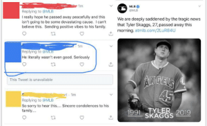 this man who refuses to send his condolences to Tyler Skaggs because he wasn't the best player: 1m  MLB  @MLB  Replying to @MLB  really hope he passed away peacefully and this  isn't going to be some devastating cause. I can't  believe this. Sending positive vibes to his family  We are deeply saddened by the tragic news  that Tyler Skaggs, 27, passed away this  morning. atmlb.com/2LuR84U  1m  Replying to @MLB  He literally wasn't even good. Seriously  AIMGELS  45  This Tweet is unavailable  t 1m  Replying to @MLB  So sorry to hear this.... Sincere condolences to his  family...  1991TYLER 2019  SKAGGS this man who refuses to send his condolences to Tyler Skaggs because he wasn't the best player