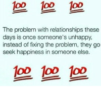 💯: 1o0 1oo oD  The problem with relationships these  days is once someone's unhappy  instead of fixing the problem, they go  seek happiness in someone else.  op oo oo 💯