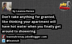 https://t.co/0mADqPdQP9 by @leannuh https://t.co/XLcUwW7Rnj: 1oke  Bloge  by Leanna Renee  Don't take anything for granted,  like thinking your apartment will  have hot water when you finally get  around to showering  leannuhrenay.JokeBlogger.com  eleannuh https://t.co/0mADqPdQP9 by @leannuh https://t.co/XLcUwW7Rnj