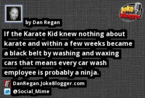 https://t.co/mtEQugsNeH by @Social_Mime https://t.co/axExalFx87: 1oke  Blore  by Dan Regan  If the Karate Kid knew nothing about  karate and within a few weeks became  a black belt by washing and waxing  cars that means every car wash  employee is probably a ninja.  DanRegan.JokeBlogger.com  eSocial Mime https://t.co/mtEQugsNeH by @Social_Mime https://t.co/axExalFx87