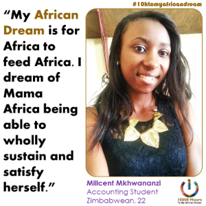 "Africa, Living, and Accounting:  #1Oktomyafricandream  ""My African  Dream is for  Africa to  feed Africa. I  dream of  Mama  Africa being  able to  wholly  sustain and  satisfy  herself.""  Millcent Mkhwananzi  Accounting Student  Zimbabwean, 22  10000 Hours  To My African Dream My name is Millcent Mkhwananzi. I'm Zimbabwean living in Bulawayo ..."