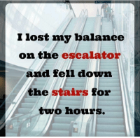 Memes, 🤖, and Down: 1ost my balance  on the escalator  and fell down  the stairs for  two hours.