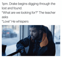 """@tank.sinatra is a human meme generator: 1pm. Drake begins digging through the  lost and found  """"What are we looking for?"""" The teacher  asks  """"Love"""" He whispers @tank.sinatra is a human meme generator"""