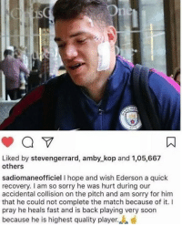 Memes, Soon..., and Sorry: 1s  1  CITY  Liked by stevengerrard, amby_kop and 1,05,667  others  sadiomaneofficiel I hope and wish Ederson a quick  recovery. I am so sorry he was hurt during our  accidental collision on the pitch and am sorry for him  that he could not complete the match because of it. I  pray he heals fast and is back playing very soon  because he is highest quality player. Class move Mané 👏🏽