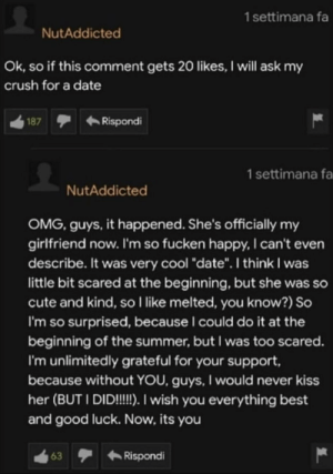 "We did it boys: 1settimana fa  NutAddicted  Ok, so if this comment gets 20 likes, I will ask my  crush for a date  Rispondi  187  1 settimana fa  NutAddicted  OMG, guys, it happened. She's officially my  girlfriend now. I'm so fucken happy, I can't even  describe. It was very cool ""date"". I think I was  little bit scared at the beginning, but she was so  cute and kind, so I like melted, you know?) So  I'm so surprised, because I could do it at the  beginning of the summer, but I was too scared.  I'm unlimitedly grateful for your support,  because without YOU, guys, I would never kiss  her (BUT I DID!!. I wish you everything best  and good luck. Now, its you  Rispondi  63 We did it boys"