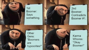 "Generations generalization: 1st  2nd  Boomer:  Boomer:  Says  something.  Contradicts  Boomer #1  4460fpeHbR  Other  Karma  Gens:  Whores:  ""Boomers  ""Okay  Boomer!""  are  hypocrites!""  www. Generations generalization"