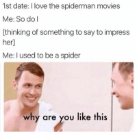 Love, Movies, and Spider: 1st date: I love the spiderman movies  Me: So do I  thinking of something to say to impress  er  Me: used to be a spider  why are you like this