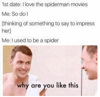 Dating, Love, and Movies: 1st date: I love the spiderman movies  Me: So do I  thinking of something to say to impress  er  Me: used to be a spider  why are you like this