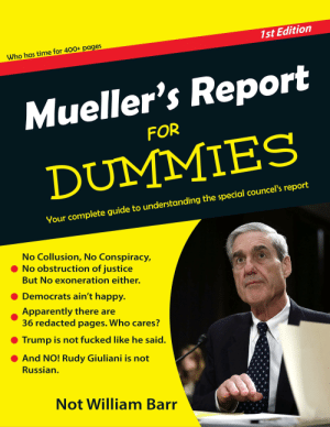 Apparently, Confused, and Politics: 1st Edition  Who has time for 400+ pages  Mueller's Report  DUMMIES  FOR  councel's report  Your complete guide to understanding the special  No Collusion, No Conspiracy  No obstruction of justice  But No exoneration either.  ● Democrats ain't happy.  Apparently there ar  36 redacted pages. Who cares?  Trump is not fucked like he said.  And NO! Rudy Giuliani is not  Russian.  Not William Barr Confused what the Mueller Report is all about? This should help