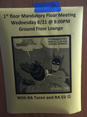 At my friends college: 1st floor Mandatory Floor Meeting  Wednesday 8/21 @ 8:00PM  Ground Floor Lounge  THE FLOOR  MEETING ON  WEDNESDAY IS OSTIO-  ITS MANDATORY  AND AT 8 IN THE  SOCIAL LOUNGE  AN  STFUHERO COM  With RA Toren and RA Eli At my friends college