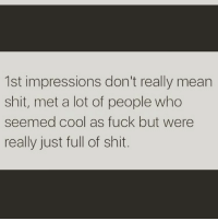 Memes, 🤖, and Impressive: 1st impressions don't really mean  shit, met a lot of people who  seemed cool as fuck but were  really just full of shit. thatpart shepost♻♻