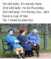 old lady: 1st old lady: it's windy here  2nd old lady: no its thursday  3rd old lady: I'm thirsty too...lets  have a cup of tea  1st: l need to pee too  anxiety is,bae  Rsarcastic tendencies