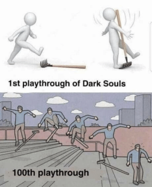 I fail, but it's much cooler than before: 1st playthrough of Dark Souls  100th playthrough I fail, but it's much cooler than before