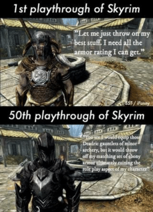 "Equip: 1st playthrough of Skyrim  ""Let me just throw on my  best stuff I need all the  or rating I can get.""  .  T:/ iFunny  50th playthrough of Skyrim  ""You sce l would equip tho  Deadrie gauntlets of minor  ery, but it would throw  off mmahingset of cbony  armor ultúmately ruining the  le play aspect of my character"""