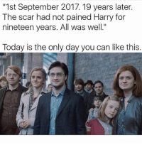 """all was well: """"1st September 2017. 19 years later.  The scar had not pained Harry for  nineteen years. All was well.""""  Today is the only day you can like this."""