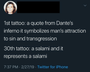And on the other arm I have a loaf of bread.: 1st tattoo: a quote from Dante's  inferno it symbolizes man's attraction  to sin and transgression  30th tattoo: a salami and it  represents a salami  7:37 PM 2/27/19 Twitter for iPhone And on the other arm I have a loaf of bread.