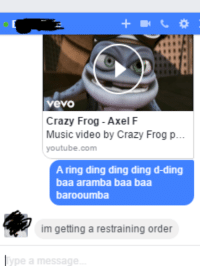 Crazy, Music, and youtube.com: 1T  vevo  Crazy Frog - Axel F  Music video by Crazy Frog p...  youtube.com  A ring ding ding ding d-ding  baa aramba baa baa  barooumba  im getting a restraining order  pe a mnessage Me Irl