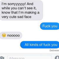 Cute, Fuck You, and Fucking: I'm sorryyyyyy! And  while you can't see it,  know that I'm making a  very cute sad face  Fuck you  All kinds of fuck you  Delivered  Message  iM No but seriously fuck ÿou