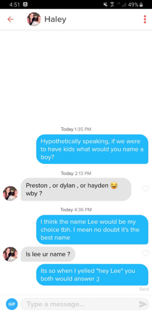 """I'm trying my best: 1X ll 49%  4:51 O  Haley  Today 1:35 PM  Hypothetically speaking, if we were  to have kids what would you name a  boy?  Today 2:13 PM  Preston , or dylan , or hayden e  wby ?  Today 4:36 PM  I think the name Lee would be my  choice tbh. I mean no doubt it's the  best name  Is lee ur name ?  Its so when I yelled """"hey Lee"""" you  both would answer ;)  Sent  Type a message...  GIF I'm trying my best"""