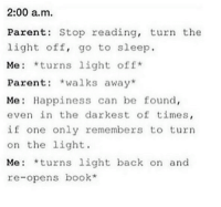 Perfect use of the quote.: 2:00 a.m.  Parents Stop reading, turn the  light off, go to sleep.  Me *turns light off  Parent  walks away  Me Happiness can be found,  even in the darkest of times  if one only remembers to turn  on the light.  Me: *turns light back on and  re-opens book Perfect use of the quote.