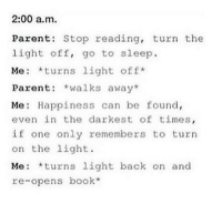 Me as a kid.: 2:00 a.m.  Parents Stop reading, turn the  light off, go to sleep.  Me *turns light off  Parent  walks away  Me Happiness can be found,  even in the darkest of times  if one only remembers to turn  on the light.  Me: turns  light back on and  re-opens book Me as a kid.