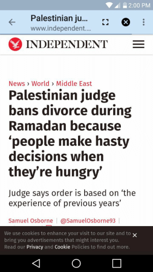 So you can suffer even more during your religious experience: | 2:00 PM  Palestinian ju...r*  www.independent...  INDEPENDENT  News > World> Middle East  Palestinian judge  bans divorce during  Ramadan because  'people make hasty  decisions when  they're hungry'  Judge says order is based on 'the  experience of previous years'  Samuel Osborne | @SamuelOsborne93  We use cookies to enhance your visit to our site and to x  bring you advertisements that might interest you.  Read our Privacy and Cookie Policies to find out more. So you can suffer even more during your religious experience