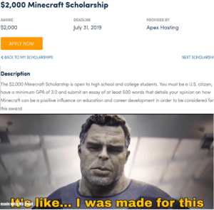 College, Minecraft, and School: $2,000 Minecraft Scholarship  AWARD  DEADLINIE  PROVIDED BY  $2,000  uly 31, 2019  Apex Hosting  APPLY NOw  < BACK TO MY SCHOLARSHIPS  NEXT SCHOLARSHI  Description  The $2,000 Minecraft Scholarship is open to high school and college students. You must be a U.S. citizen,  have a minimum GPA of 3.0 and submit an essay of at least 500 words that details your opinion on how  Minecraft can be a positive influence on education and career development in order to be considered for  t's like... I  was made for this  made Can I Post here?
